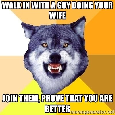 Courage Wolf - Walk in with a guy doing your wife join them, prove that you are better