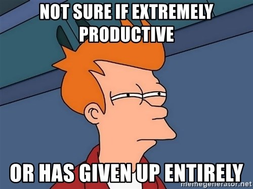 Futurama Fry - not sure if extremely productive or has given up entirely