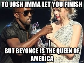 Kanye West Taylor Swift - Yo josh imma let you finish but beyonce is the queen of america