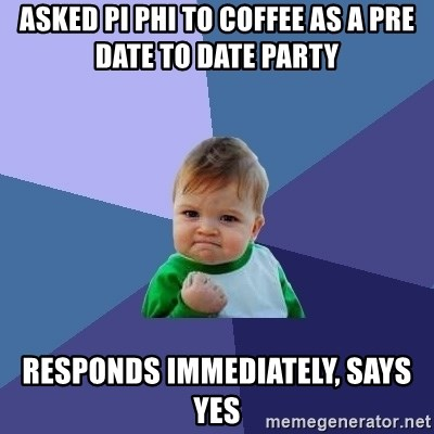 Success Kid - Asked Pi Phi to coffee as a pre date to date party  Responds IMMEDIATELY, says yes
