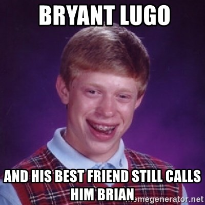 Bad Luck Brian -  bryant lugo  and his best friend still calls him brian