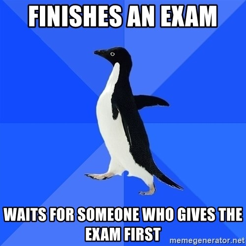 Socially Awkward Penguin - finishes an exam  waits for someone who gives the exam first