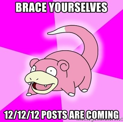 Slowpoke - Brace yourselves 12/12/12 posts are coming