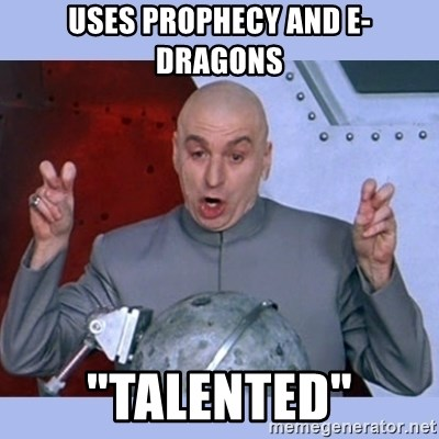 "Dr Evil meme - Uses prophecy and E-dragons ""talented"""
