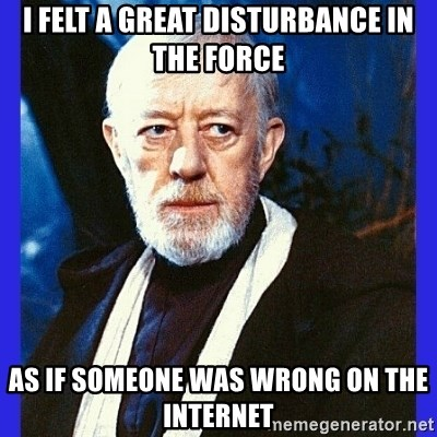Obi Wan Kenobi  - I felt a great disturbance in the force as if someone was wrong on the internet