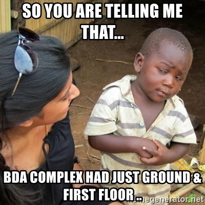Skeptical 3rd World Kid - SO YOU ARE TELLING ME THAT... BDA COMPLEX HAD JUST GROUND & FIRST FLOOR ..