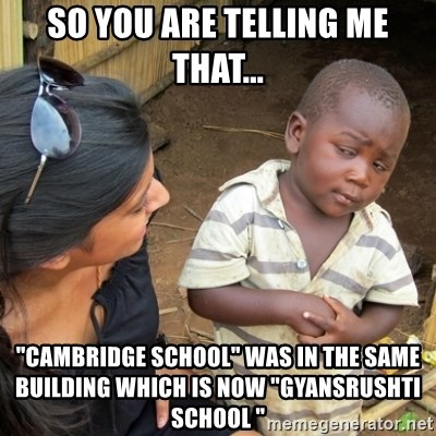 """Skeptical 3rd World Kid - so you are telling me that... """"cambridge school"""" was in the same building which is now """"gyansrushti school """""""