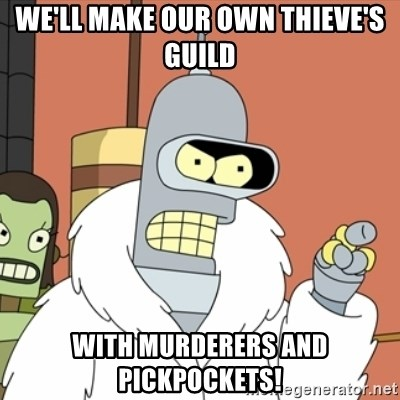 bender blackjack and hookers - We'll Make Our Own Thieve's Guild With Murderers and Pickpockets!
