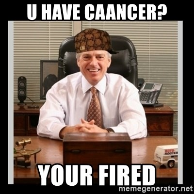 Scumbag Boss - U have caancer? your fired