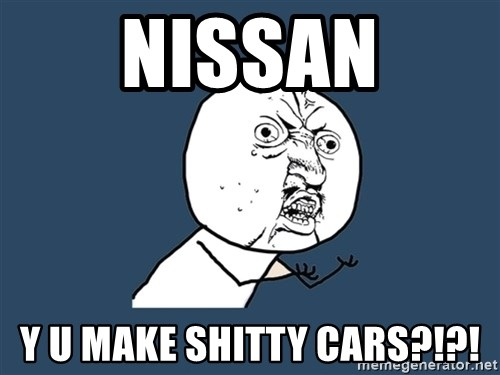 Y U No - Nissan y u make shitty cars?!?!