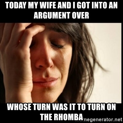 First World Problems - TODAY my WIFE AND I GOT INTO AN ARGUMENT OVER  whose turn was it to turn on the rhomba