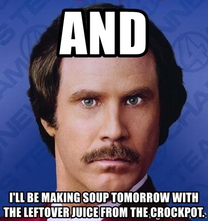 Ron Burgundy - and i'll be making soup tomorrow with the leftover juice from the crockpot.