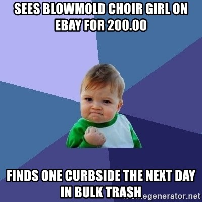 Success Kid - Sees blowmold choir girl on ebay for 200.00 finds one curbside the next day in bulk trash