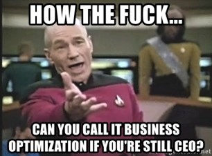 Captain Picard - How the fuck... can you call it business optimization if you're still Ceo?