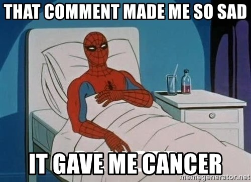 Cancer Spiderman - That comment made me so sad it gave me cancer