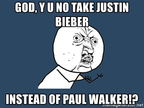 Y U No - GOD, Y U NO TAKE JUSTIN BIEBER INSTEAD OF PAUL WALKER!?