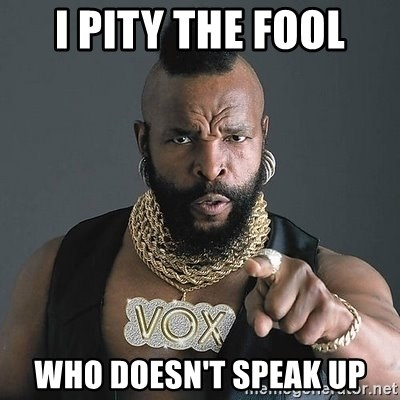 Mr T - I pity the fool who doesn't speak up