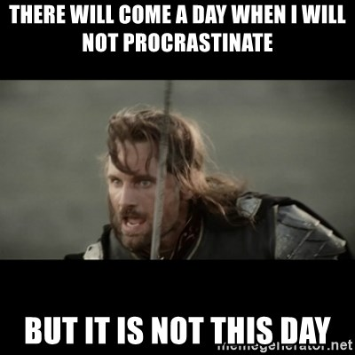 But it is not this Day ARAGORN - There will come a day when i will not procrastinate but it is not this day
