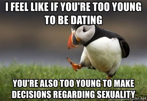 Unpopular Opinion Puffin - i FEEL LIKE IF YOU'RE TOO YOUNG TO BE DATING YOU'RE ALSO TOO YOUNG TO MAKE DECISIONS REGARDING SEXUALITY