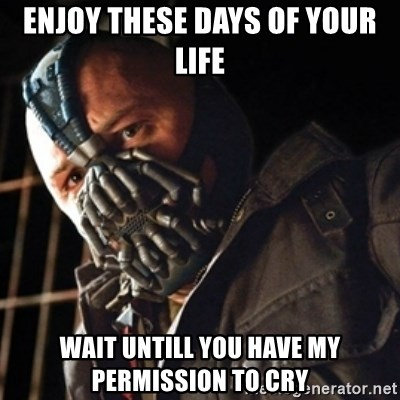 Only then you have my permission to die - enjoy these days of your Life wait untill you have my PERMISSION to cry