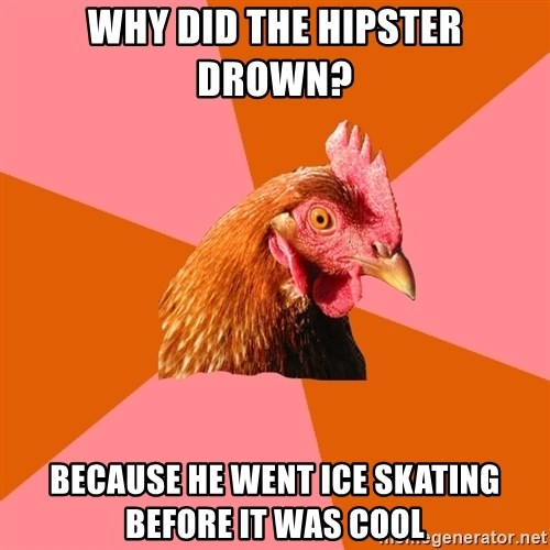 Anti Joke Chicken - why did the hipster drown? because he went ice skating before it was cool