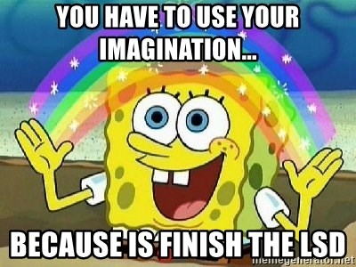 Imagination - you have to use your imagination... because is finish the lsd