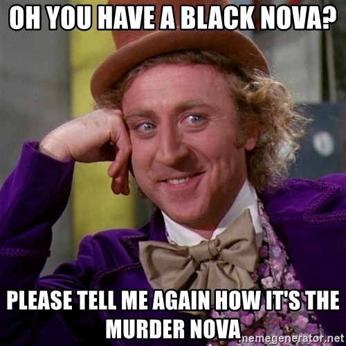 Willy Wonka - Oh you have a black nova? please tell me again how it's the murder nova
