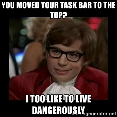 Dangerously Austin Powers - You moved your task bar to the top? i too like to live dangerously