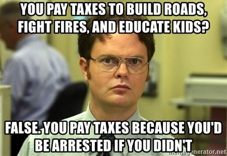 Dwight Schrute - You pay taxes to build roads, fight fires, and educate kids? False. You pay taxes because you'd be arrested if you didn't