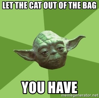 Advice Yoda Gives - Let the cat out of the bag You have