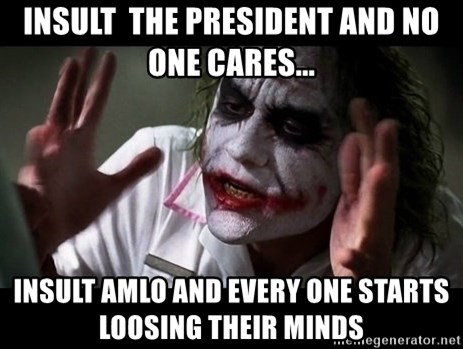 joker mind loss - Insult  the president and no one cares... Insult AMLO and every one starts loosing their minds