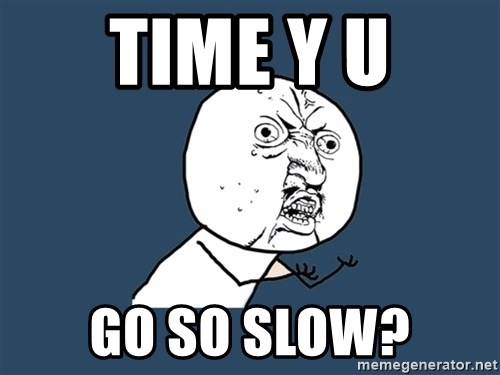 Y U No - time y u go so slow?