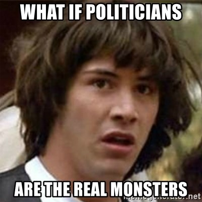 what if meme - What if politicians are the real monsters