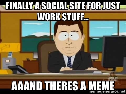 south park aand it's gone - Finally a social site for just work stuff... aaand theres a meme