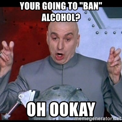 """dr. evil quote - your going to """"ban"""" alcohol? oh ookay"""