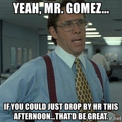 Office Space Boss - Yeah, Mr. gomez... If you could just drop by HR this afternoon...that'd be great.