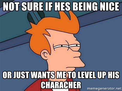 Futurama Fry - not sure if hes being nice or just wants me to level up his characher