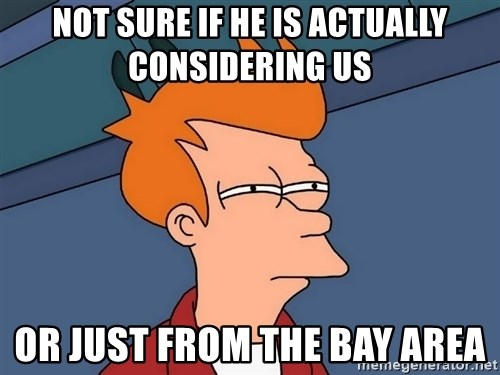 Futurama Fry - Not sure if he is actually considering us or just from the bay area