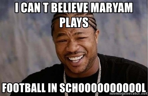 Yo Dawg - i can t believe maryam plays  football in schooooooooool