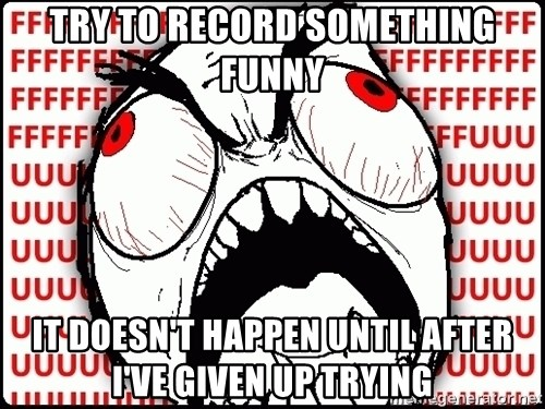 Maximum Fffuuu - Try to record something funny it doesn't happen until after i've given up trying