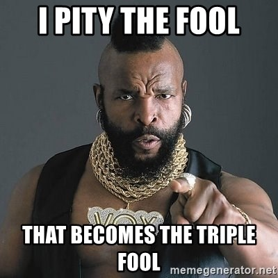 Mr T - I pity the fool That becomes the triple fool