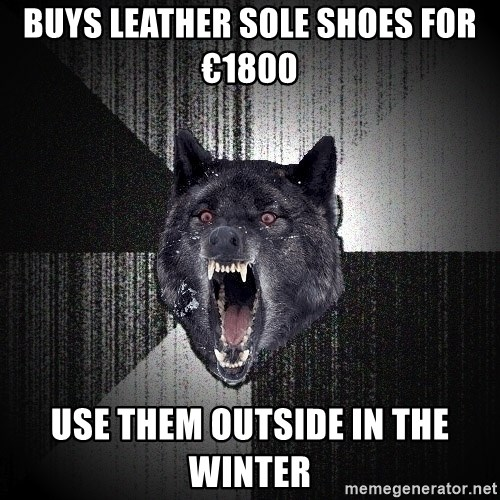 Insanity Wolf - Buys leather sole shoes for €1800 USE THEM OUTSIDE IN THE WINTER