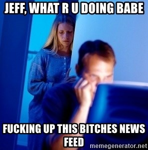 Internet Husband - Jeff, what r u doing babe fucking up this bitches news feed