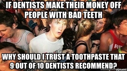 -Sudden Clarity Clarence - if dentists make their money off people with bad teeth why should i trust a toothpaste that 9 out of 10 dentists recommend?
