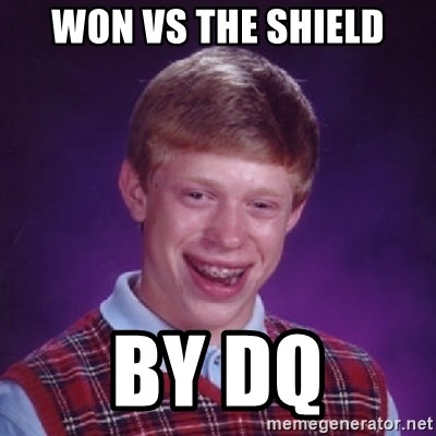 Bad Luck Brian - won vs the shield by dq