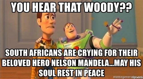 WoodyAndBuzz - you hear that woody?? south africans are crying for their beloved hero nelson mandela...may his soul rest in peace