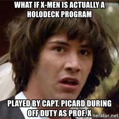 Conspiracy Keanu - what if X-Men is actually a holodeck program played by capt. picard during off duty as Prof. X