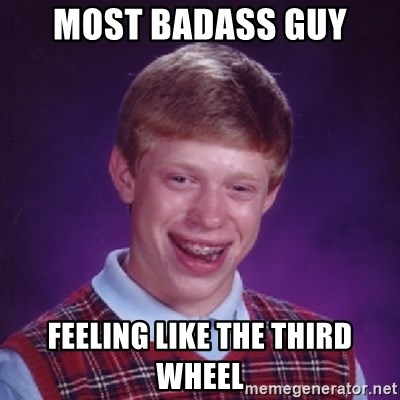 Bad Luck Brian - most badass guy feeling like the third wheel