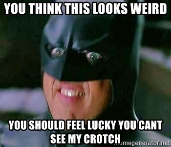 Goddamn Batman - you think this looks weird you should feel lucky you cant see my crotch