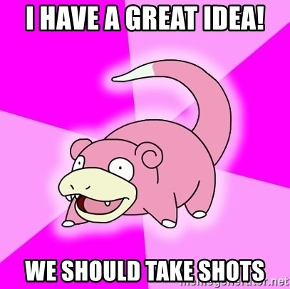 Slowpoke - I have a great idea! we should take shots